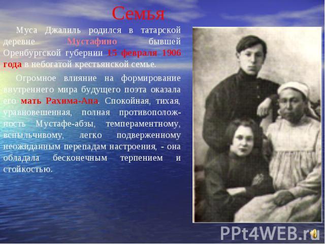 Семья Муса Джалиль родился в татарской деревне Мустафино бывшей Оренбургской губернии 15 февраля 1906 года в небогатой крестьянской семье. Огромное влияние на формирование внутреннего мира будущего поэта оказала его мать Рахима-Апа. Спокойная, тихая…