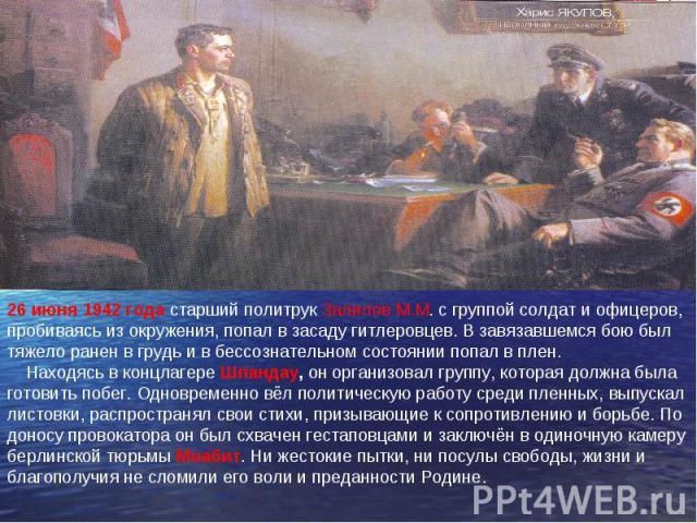 26 июня 1942 года старший политрук Залилов М.М. с группой солдат и офицеров, пробиваясь из окружения, попал в засаду гитлеровцев. В завязавшемся бою был тяжело ранен в грудь и в бессознательном состоянии попал в плен. Находясь в концлагере Шпандау, …