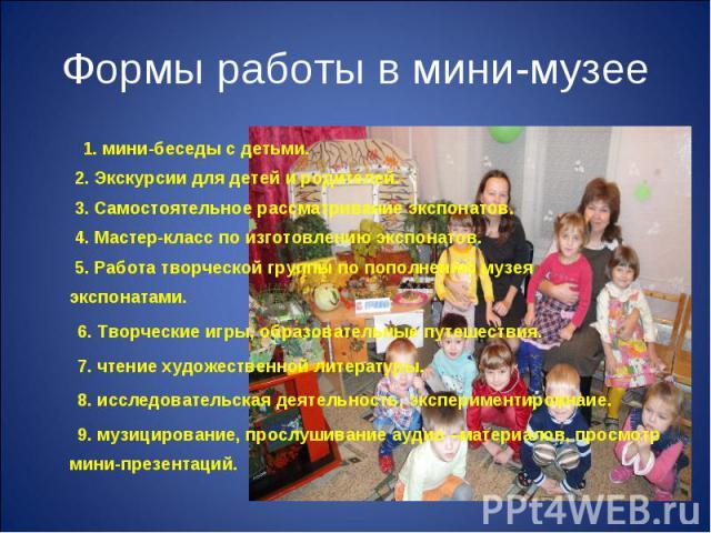 Формы работы в мини-музее 1. мини-беседы с детьми. 2. Экскурсии для детей и родителей. 3. Самостоятельное рассматривание экспонатов. 4. Мастер-класс по изготовлению экспонатов. 5. Работа творческой группы по пополнению музея экспонатами. 6. Твор…