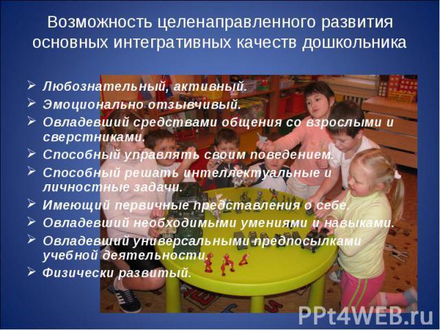 Возможность целенаправленного развития основных интегративных качеств дошкольника Любознательный, активный.Эмоционально отзывчивый.Овладевший средствами общения со взрослыми и сверстниками.Способный управлять своим поведением.Способный решать интелл…