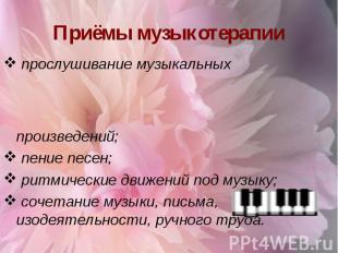 Приёмы музыкотерапии прослушивание музыкальных произведений; пение песен; ритмич