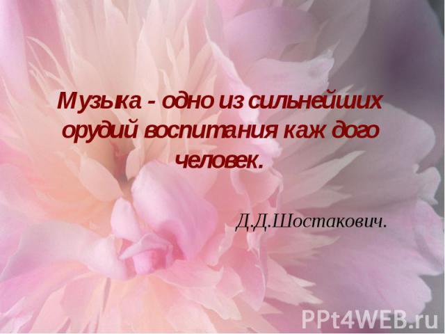 Музыка - одно из сильнейших орудий воспитания каждого человек. Д.Д.Шостакович.