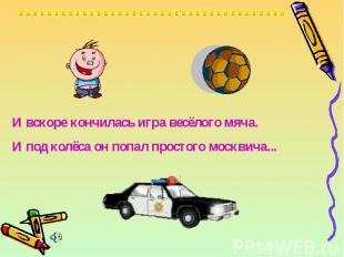 И вскоре кончилась игра весёлого мяча.И под колёса он попал простого москвича...