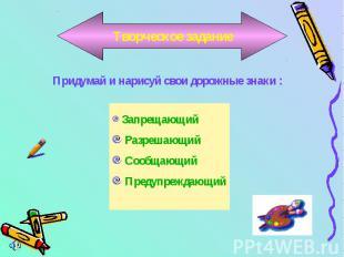 Творческое заданиеПридумай и нарисуй свои дорожные знаки : Запрещающий Разрешающ
