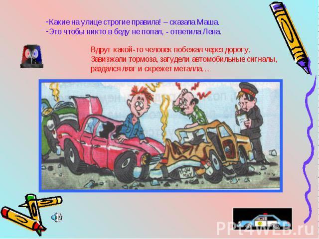 Какие на улице строгие правила! – сказала Маша.Это чтобы никто в беду не попал, - ответила Лена.Вдруг какой-то человек побежал через дорогу. Завизжали тормоза, загудели автомобильные сигналы,раздался лязг и скрежет металла…