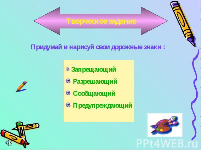 Творческое заданиеПридумай и нарисуй свои дорожные знаки : Запрещающий Разрешающий Сообщающий Предупреждающий