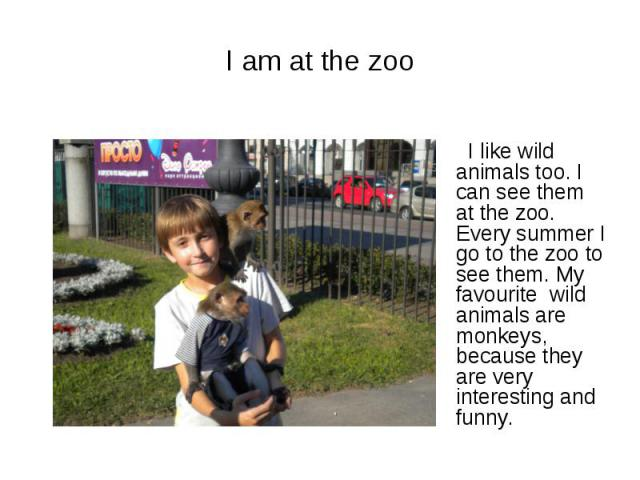 I am at the zoo I like wild animals too. I can see them at the zoo. Every summer I go to the zoo to see them. My favourite wild animals are monkeys, because they are very interesting and funny.