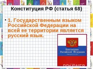 Конституция РФ (статья 68) 1. Государственным языком Российской Федерации на все