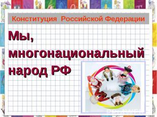 Конституция Российской Федерации Мы,многонациональныйнарод РФ