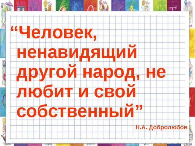 """""""Человек, ненавидящий другой народ, не любит и свой собственный"""" Н.А. Добролюбов"""