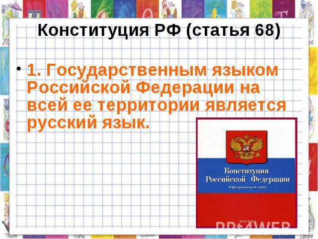 Конституция РФ (статья 68) 1. Государственным языком Российской Федерации на всей ее территории является русский язык.
