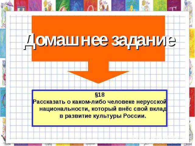Домашнее задание §18Рассказать о каком-либо человеке нерусской национальности, который внёс свой вклад в развитие культуры России.