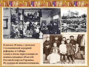 В начале 20 века, с началом Столыпинской аграрной реформы, в Сибирь хлынул поток