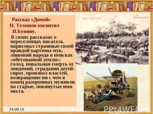 Рассказ «Домой» Н. Телешов посвятил И.Бунину. В своих рассказах о переселенцах п