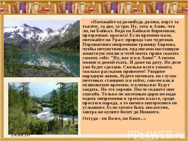 «Поезжайте куда-нибудь далеко, верст за тысячу, за две, за три. Ну, хоть в Азию, что ли, на Байкал. Вода на Байкале бирюзовая, прозрачная: красота! Если времени мало, поезжайте на Урал: природа там чудесная. Перешагните непременно границу Европы, чт…