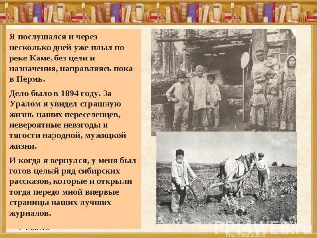 Я послушался и через несколько дней уже плыл по реке Каме, без цели и назначения, направляясь пока в Пермь. Дело было в 1894 году. За Уралом я увидел страшную жизнь наших переселенцев, невероятные невзгоды и тягости народной, мужицкой жизни. И когда…