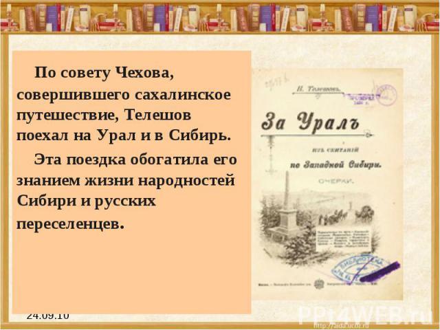 По совету Чехова, совершившего сахалинское путешествие, Телешов поехал на Урал и в Сибирь. Эта поездка обогатила его знанием жизни народностей Сибири и русских переселенцев.