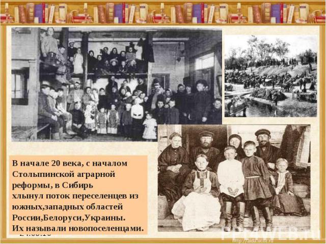 В начале 20 века, с началом Столыпинской аграрной реформы, в Сибирь хлынул поток переселенцев из южных,западных областей России,Белоруси,Украины.Их называли новопоселенцами.