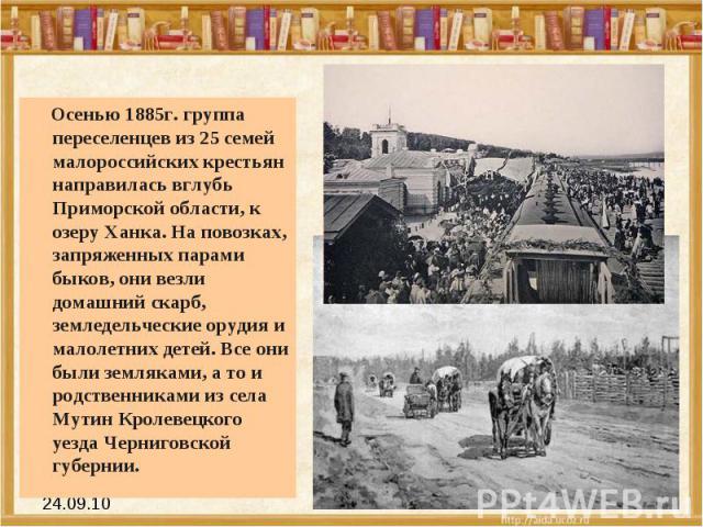 Осенью 1885г. группа переселенцев из 25 семей малороссийских крестьян направилась вглубь Приморской области, к озеру Ханка. На повозках, запряженных парами быков, они везли домашний скарб, земледельческие орудия и малолетних детей. Все они были земл…