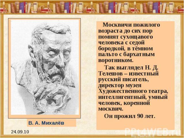 Москвичи пожилого возраста до сих пор помнят сухощавого человека с седой бородкой, в тёмном пальто с бархатным воротником. Так выглядел Н. Д. Телешов – известный русский писатель, директор музея Художественного театра, интеллигентный, умный человек,…