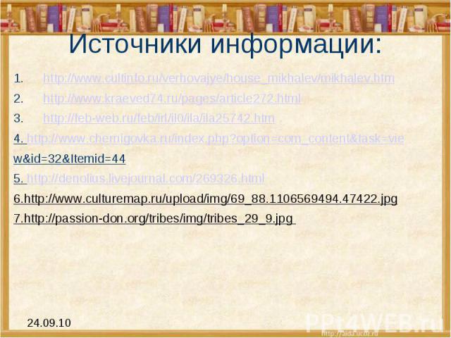Источники информации: http://www.cultinfo.ru/verhovajye/house_mikhalev/mikhalev.htmhttp://www.kraeved74.ru/pages/article272.htmlhttp://feb-web.ru/feb/irl/il0/ila/ila25742.htm4. http://www.chernigovka.ru/index.php?option=com_content&task=view&id=32&I…