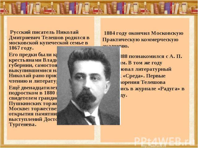 Русский писатель Николай Дмитриевич Телешов родился в московской купеческой семье в 1867 году. Его предки были крепостными крестьянами Владимирской губернии, самостоятельно выкупившимися на волю. Николай рано приобщился к чтению и литературе. Ещё дв…