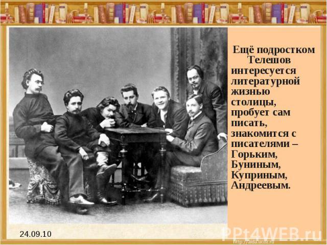 Ещё подростком Телешов интересуется литературной жизнью столицы, пробует сам писать, знакомится с писателями – Горьким, Буниным, Куприным, Андреевым.
