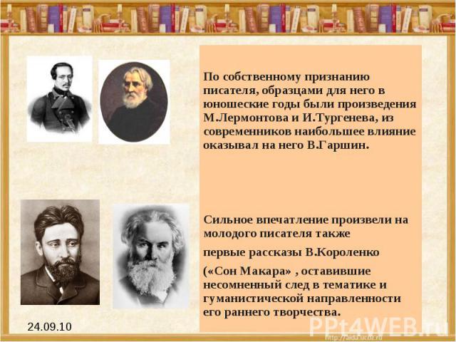 По собственному признанию писателя, образцами для него в юношеские годы были произведения М.Лермонтова и И.Тургенева, из современников наибольшее влияние оказывал на него В.Гаршин. Сильное впечатление произвели на молодого писателя также первые расс…