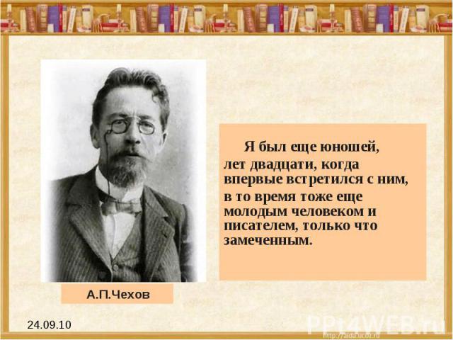 Я был еще юношей, лет двадцати, когда впервые встретился с ним, в то время тоже еще молодым человеком и писателем, только что замеченным. А.П.Чехов