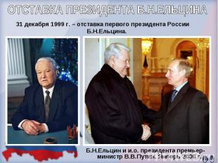 ОТСТАВКА ПРЕЗИДЕНТА Б.Н.ЕЛЬЦИНА 31 декабря 1999 г. – отставка первого президента