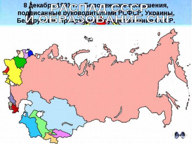 РАСПАД СССР И ОБРАЗОВАНИЕ СНГ8 декабря 1991 г. – Беловежские соглашения, подписанные руководителями РСФСР, Украины, Белоруссии. Прекращение существования СССР.