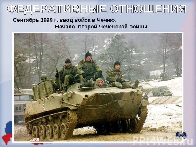 ФЕДЕРАТИВНЫЕ ОТНОШЕНИЯСентябрь 1999 г. ввод войск в Чечню. Начало второй Чеченской войны