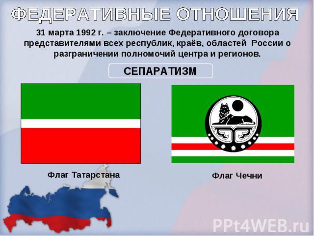 ФЕДЕРАТИВНЫЕ ОТНОШЕНИЯ31 марта 1992 г. – заключение Федеративного договора представителями всех республик, краёв, областей России о разграничении полномочий центра и регионов.