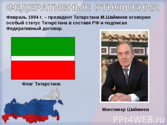 ФЕДЕРАТИВНЫЕ ОТНОШЕНИЯФевраль 1994 г. – президент Татарстана М.Шаймиев оговорил особый статус Татарстана в составе РФ и подписал Федеративный договор.