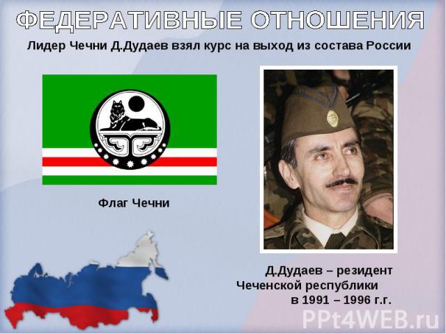 ФЕДЕРАТИВНЫЕ ОТНОШЕНИЯ Лидер Чечни Д.Дудаев взял курс на выход из состава России