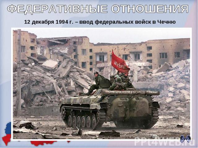 ФЕДЕРАТИВНЫЕ ОТНОШЕНИЯ 12 декабря 1994 г. – ввод федеральных войск в Чечню