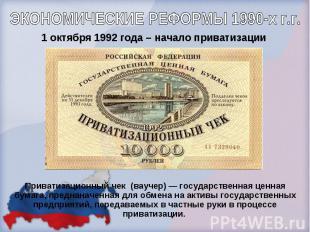 ЭКОНОМИЧЕСКИЕ РЕФОРМЫ 1990-х г.г. 1 октября 1992 года – начало приватизацииПрива