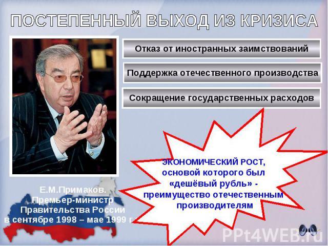 ПОСТЕПЕННЫЙ ВЫХОД ИЗ КРИЗИСА Е.М.Примаков.Премьер-министрПравительства Россиив сентябре 1998 – мае 1999 г.г.ЭКОНОМИЧЕСКИЙ РОСТ, основой которого был «дешёвый рубль» - преимущество отечественным производителям
