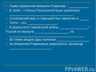 Рамки правления Михаила Романова - ___________.В 1618 г. с Речью Посполитой было