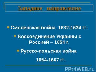 Западное направление Смоленская война 1632-1634 гг.Воссоединение Украины с Росси