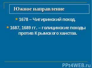 Южное направление 1678 – Чигиринский поход. 1687, 1689 гг. – голицинские походы