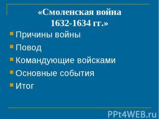 «Смоленская война1632-1634 гг.» Причины войныПоводКомандующие войскамиОсновные с