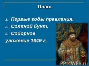 План: Первые годы правления.Соляной бунт.Соборное уложение 1649 г.