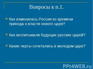 Вопросы к п.1. Как изменилась Россия ко времени прихода к власти нового царя?Как