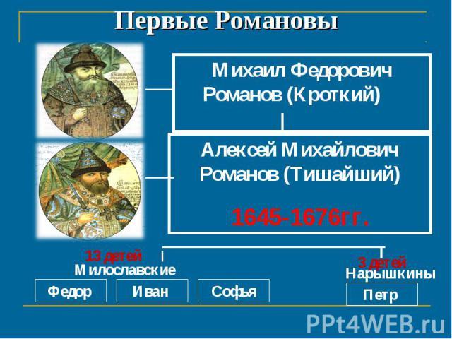 Первые РомановыМихаил Федорович Романов (Кроткий) 1613-1645 гг.Алексей Михайлович Романов (Тишайший)1645-1676гг.