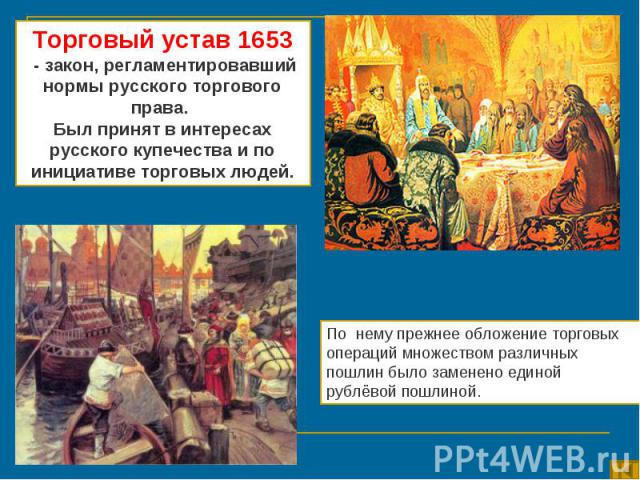 Торговый устав 1653 - закон, регламентировавший нормы русского торгового права. Был принят в интересах русского купечества и по инициативе торговых людей.По нему прежнее обложение торговых операций множеством различных пошлин было заменено единой ру…