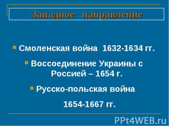 Западное направление Смоленская война 1632-1634 гг.Воссоединение Украины с Россией – 1654 г.Русско-польская война 1654-1667 гг.