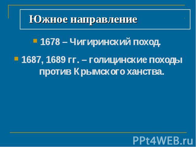 Южное направление 1678 – Чигиринский поход. 1687, 1689 гг. – голицинские походы против Крымского ханства.