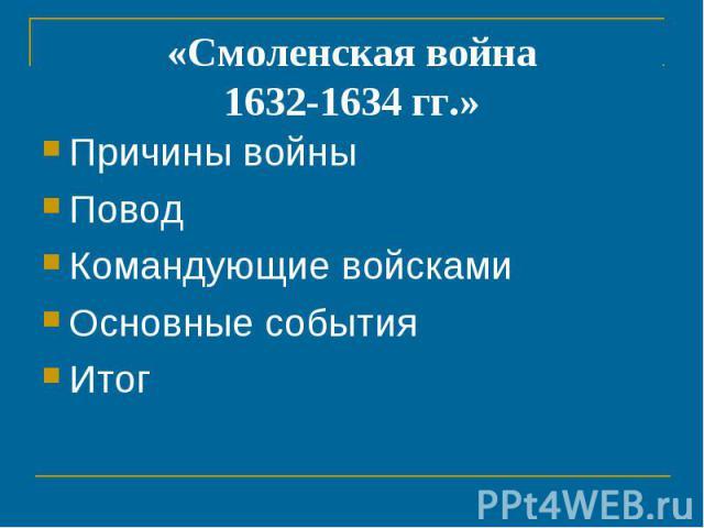 «Смоленская война1632-1634 гг.» Причины войныПоводКомандующие войскамиОсновные события Итог