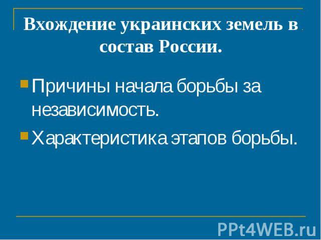 Вхождение украинских земель в состав России. Причины начала борьбы за независимость.Характеристика этапов борьбы.